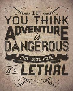 If you think adventure is dangerous, try routine - it's lethal!