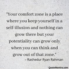 """Your comfort zone is a place where you keep yourself in a self-illusion and nothing can grow there but your potentiality can grow only when you can think and grow out of that zone."" – Rashedur Ryan Rahman"