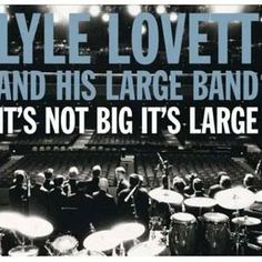Lyle Lovett~ seen him several times. Like him best with his Large Band. He is so talented....and fun.