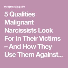 5 Qualities Malignant Narcissists Look For In Their Victims – And How They Use Them Against You | Thought Catalog