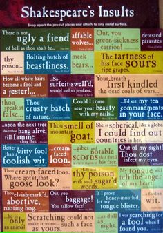 """This word collection shows different insults that Shakespeare has used throughout his writing.  The insults are sometimes superficial and sometimes against personality qualities, but they all are very meaningful in context and seem to inflict harm upon whomever they are meant to hurt.  My favorite is """"Thou art as fat as butter!"""" from Henry IV. Pinned from www.nosweatshakespeare.com by Devin M. Spencer."""