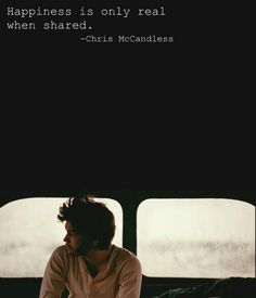 """I read the book about this guy! By far the best book I have ever read. """"Happiness Is only real when shared."""" I think that this is true for everyone, you only have happiness when you share it. Book is called Into the Wild"""