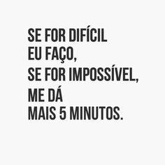 Se For difícil eu faço, se for impossível, me dá mais 5 minutos.