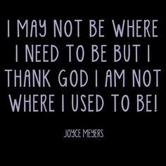 .I may not be where I need to be but I thank God I am not where I used to be!