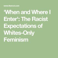 'When and Where I Enter': The Racist Expectations of Whites-Only Feminism