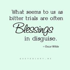 what seems to us as bitter trials are often blessings in disguise. - oscar wilde.