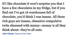 If I like chocolate it won't surprise you that I have a few chocolates in my fridge, but if you find out I've got 16 warehouses full of chocolate, you'd think I was insane. All these rich guys are insane, obsessive compulsive twits obsessed with money--money is all they think about--they're all nuts. John Cleese