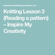 Knitting Lesson 3 (Reading a pattern) – Inspire My Creativity