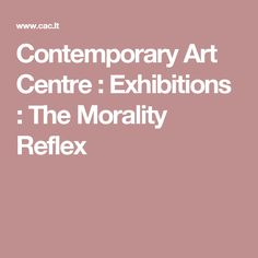 Contemporary Art Centre : Exhibitions : The Morality Reflex