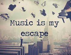 """Music is my escape."""