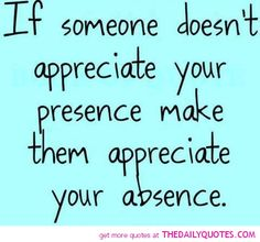 If some-one doesn't appreciate your presence, make them appreciate your absence ..