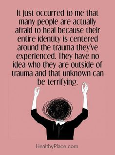 Quote on mental health: It just occurred to me that many people are actually afraid to heal because their entire identity is centered around the trauma they've experienced. They have no idea who they are outside of trauma and that unknown can be terrifying. www.HealthyPlace.com #healthquotes