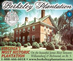 Berkeley Plantation is a Virginia and National Historic Landmark.  Midway between Williamsburg and Richmond, Berkeley is the most historic plantation on the James River. Here in 1619, settlers observed the first official Thanksgiving in America.     Berkeley was the home of Benjamin Harrison, signer of the Declaration of Independence, and William Henry Harrison, our ninth U.S. President.