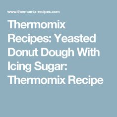 Thermomix Recipes: Yeasted Donut Dough With Icing Sugar: Thermomix Recipe