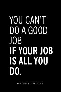 You can't do a good job if your job is all you do.