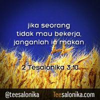 """Jika seorang tidak mau bekerja, janganlah ia makan"" ~ 2 Tesalonika 3:10 ~"