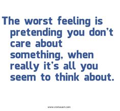 The worst feeling is pretending you don't care about something ...