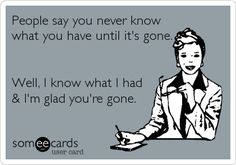 People say you never know what you have until it's gone. Well, I know what I had & I'm glad you're gone.-- cierto!