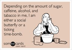 Funny Confession Ecard: Depending on the amount of sugar, caffeine, alcohol, and tabacco in me, I am either a social butterfly or a ticking time-bomb.