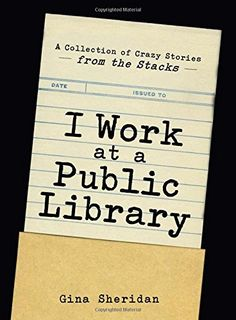 I Work At A Public Library: A Collection of Crazy Stories from the Stacks by Gina Sheridan