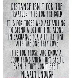 Distance isn't for everyone, its for the strong! I haven't seen my boy since last September and yes it really sucks, but i'm staying strong cause i know that's what he'd want me to do and its only less then a month and I'll be able to see him! I can't wait to see him, and hug him, and kiss him! It will be worth the wait to be able to hold him in my arms once again!