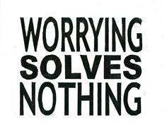 I tell my dear sister in law this often.  Worrying about a problem is like getting drunk over a problem.  It's still there when you sober up. So don't worry, do something to fix it!