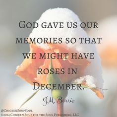 """God gave us our memories so that we might have roses in December."" ~J.M. Barrie"