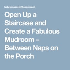 Open Up a Staircase and Create a Fabulous Mudroom – Between Naps on the Porch