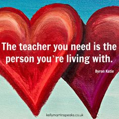 """The teacher you need is the person you're living with."" ~ Byron Katie"