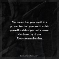You do not find your worth in a person. You find your worth within yourself and then you find a person who is worthy of you. Always remember that.