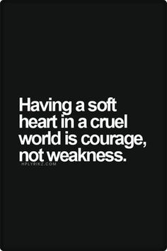 Having a soft heart in a cruel world is courage, nor weakness. #quotes #postive affirmations // Pretty Perfect Living