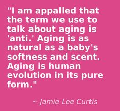 """... aging is 'anti.' Aging is as natural . . ."""" #quote #jamieleecurtis"""