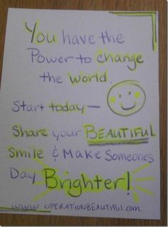 You have the power to change the world. Start today - share your BEAUTIFUL smile & make someone's day brighter!