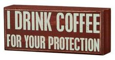 I drink coffee for your protection - Ain't it the truth:)