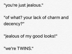 """""""você está apenas com ciúmes."""" """"de que? sua falta de charme e decência?"""" """"com ciúmes da minha boa aparência!"""" """"Nós somos GÊMEOS."""""""