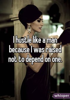 I hustle like a man because I was raised not to depend on one.