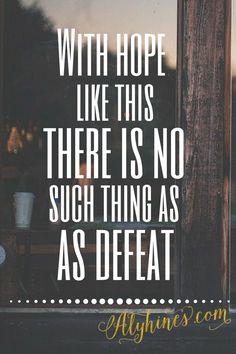 WIth hope like this there is no such thing as defeat. We can face any trial with Jesus by our side. He already has the victory. alyhines.com