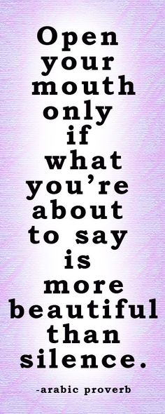 Open your mouth only if what you are about to say is more beautiful than silence.  -- Arabic Proverb