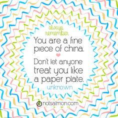 Always remember: You are a fine piece of china. Don't let anyone treat you like a paper plate. @notsalmon