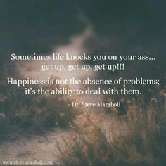 Happiness isn't the absence of problems its the ability to deal with them