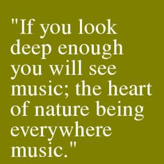 If you look deep enough you will see music; the heart of nature being everywhere music. Thomas Carlyle