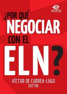 '¿Por qué negociar con el ELN?' Compilación de ensayos y análisis que surgieron a partir de los foros y encuentros académicos realizados por el Departamento de Ciencia Política de la PUJ y el Instituto de Derechos Humanos y Relaciones Internacionales Alfredo Vásquez Carrizosa, alrededor del peso específico de Ejército de Liberación Nacional en el conflicto colombiano.