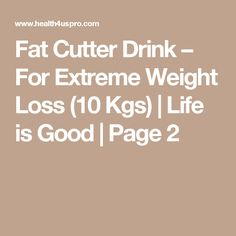 Fat Cutter Drink – For Extreme Weight Loss (10 Kgs)   Life is Good   Page 2