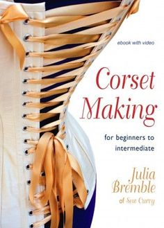 Corset Making: for beginners to intermediate, by Julia Bremble, ebook with video. The bestselling book on how to make corsets. Download or CD.