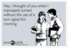 Funny Thinking of You Ecard: Hey, I thought of you when I improperly turned without the use of a turn signal this morning.