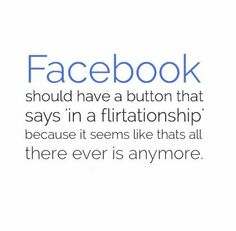 Facebook should have a button that says 'in a flirtationship' because it seems like that's all there ever is anymore. #Funny #Facebook #Flirty #Quotes