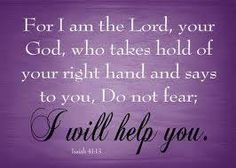 Isaiah 41:13  New King James Version (NKJV)  13 For I, the Lord your God, will hold your right hand,  Saying to you, 'Fear not, I will help you.'