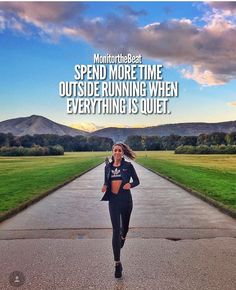Spend more time outside running when everything is quiet.