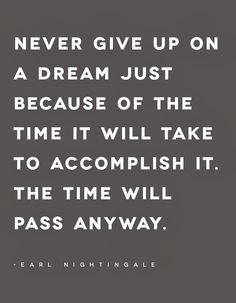 """Never give up on a dream just because of the time it will take to accomplish it. The time will pass anyway."" — Earl Nightingale"