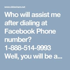 Who will assist me after dialing at Facebook Phone number? 1-888-514-9993 Well, you will be assisted by our team's expert who has long-serving experience in tackling of Facebook issues and their work always has been appreciated by the Facebook users because they know that they can't find much better services as compared to ours. So, make a call at Facebook Phone number1-888-514-9993 to contact us. For more visit us our website…